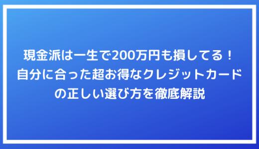 【保存版】現金派は一生で200万円も損してる!自分に合った超お得なクレジットカードの正しい選び方を徹底解説