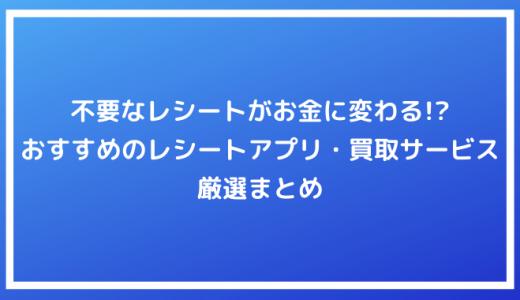 【ポイ活】不要なレシートがお金に変わる!?おすすめのレシート買取アプリ・サービス厳選まとめ